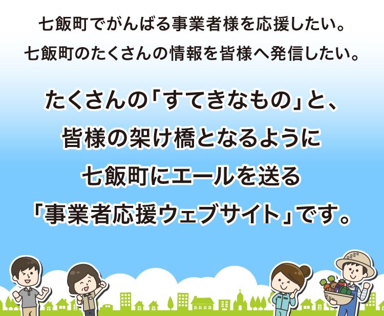 たくさんの「すてきなもの」と、皆様の架け橋となるように七飯町にエールを送る「事業者応援ウェブサイト」です。
